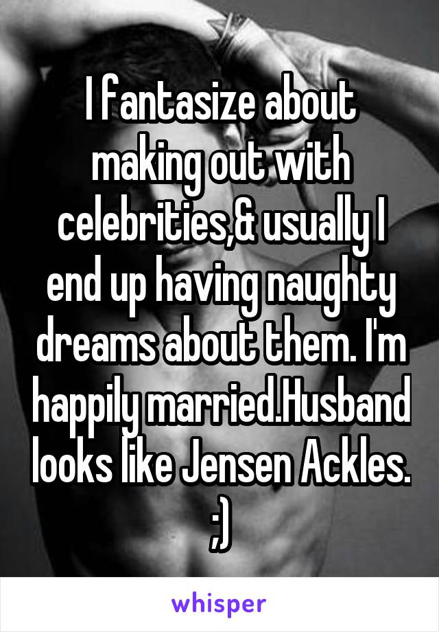 I fantasize about making out with celebrities,& usually I end up having naughty dreams about them. I'm happily married.Husband looks like Jensen Ackles. ;)