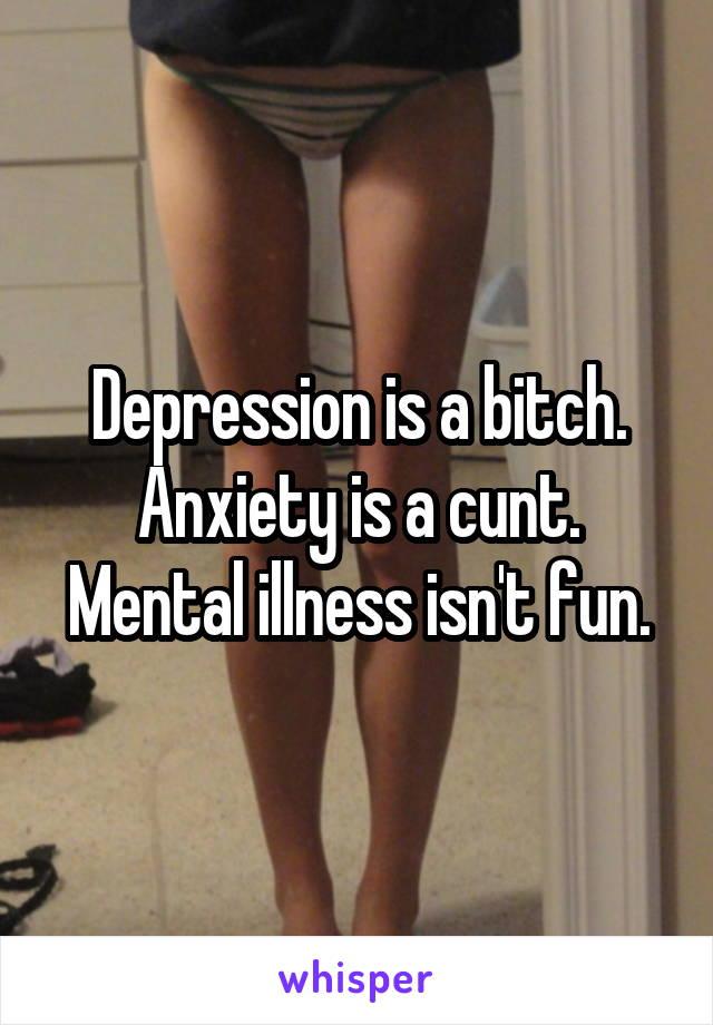 Depression is a bitch. Anxiety is a cunt. Mental illness isn't fun.