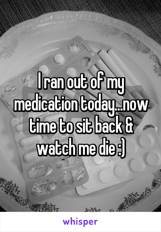 I ran out of my medication today...now time to sit back & watch me die :)