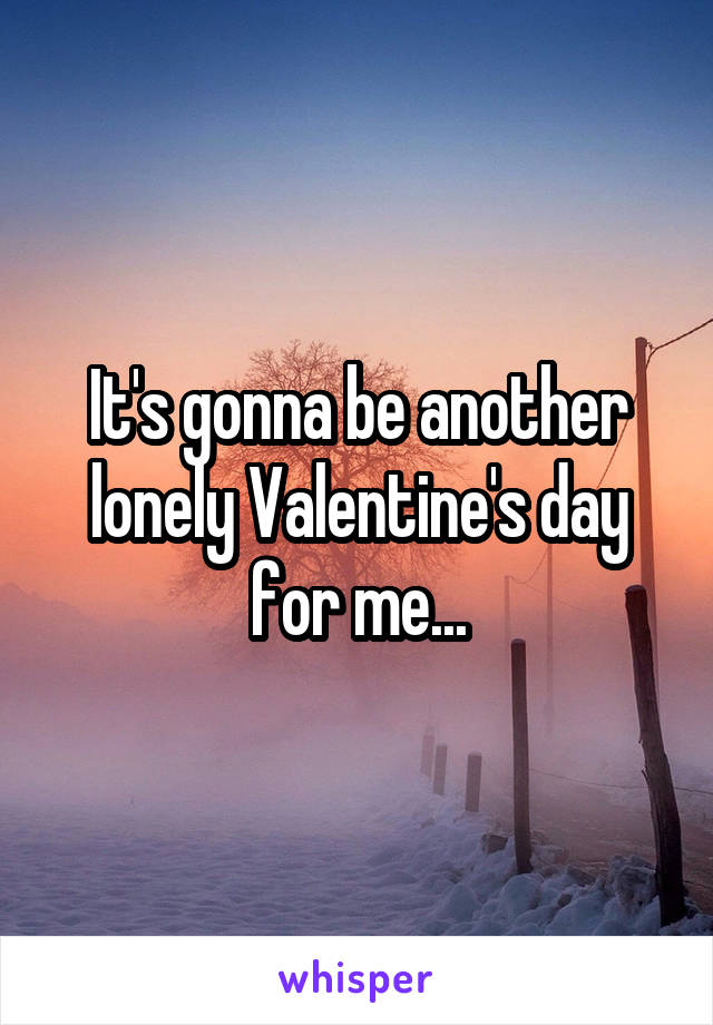 It's gonna be another lonely Valentine's day for me...