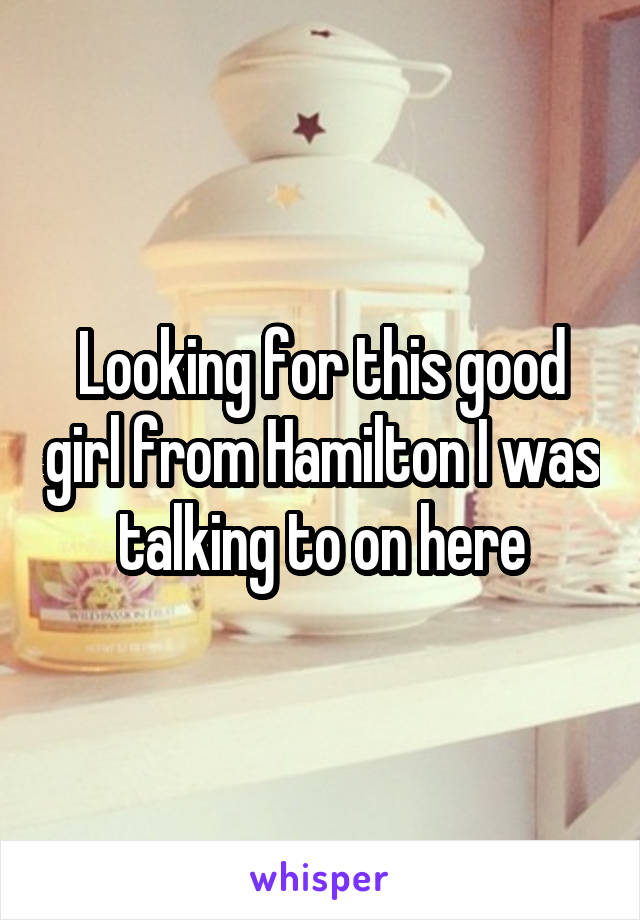Looking for this good girl from Hamilton I was talking to on here