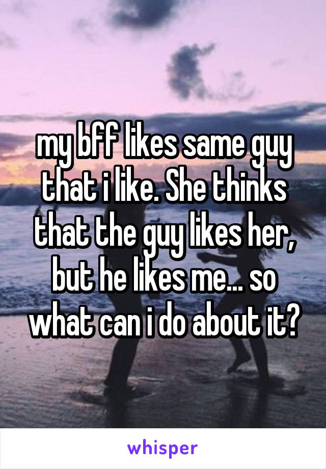 my bff likes same guy that i like. She thinks that the guy likes her, but he likes me... so what can i do about it?