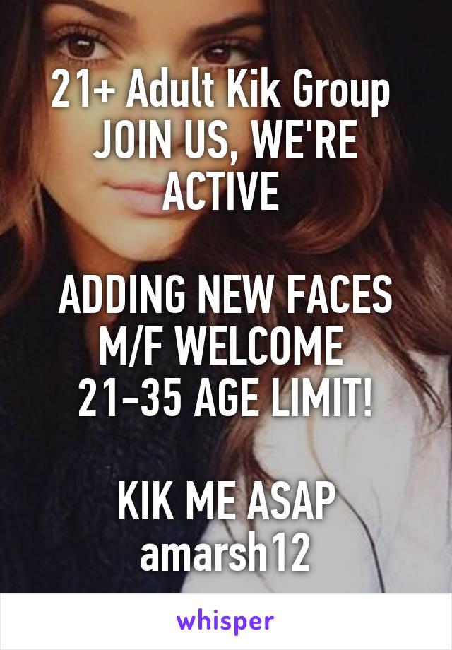 21+ Adult Kik Group  JOIN US, WE'RE ACTIVE   ADDING NEW FACES M/F WELCOME  21-35 AGE LIMIT!  KIK ME ASAP amarsh12