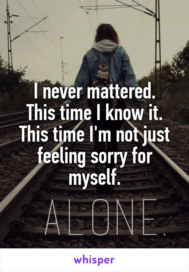 I never mattered. This time I know it. This time I'm not just feeling sorry for myself.