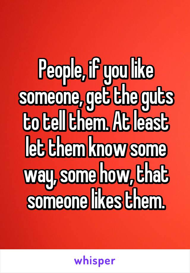 People, if you like someone, get the guts to tell them. At least let them know some way, some how, that someone likes them.