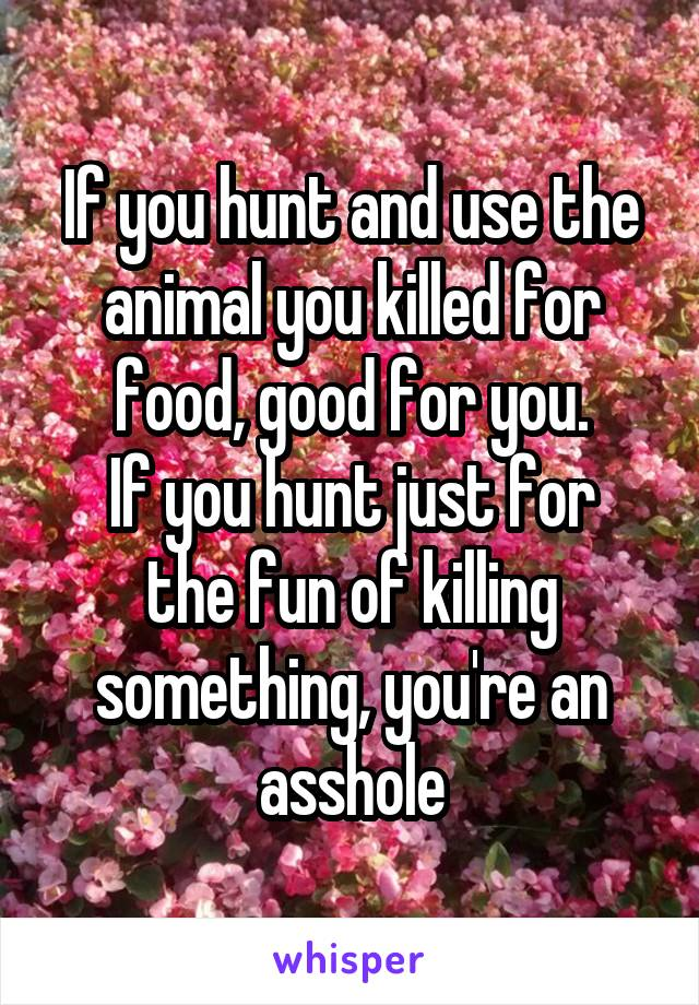 If you hunt and use the animal you killed for food, good for you. If you hunt just for the fun of killing something, you're an asshole