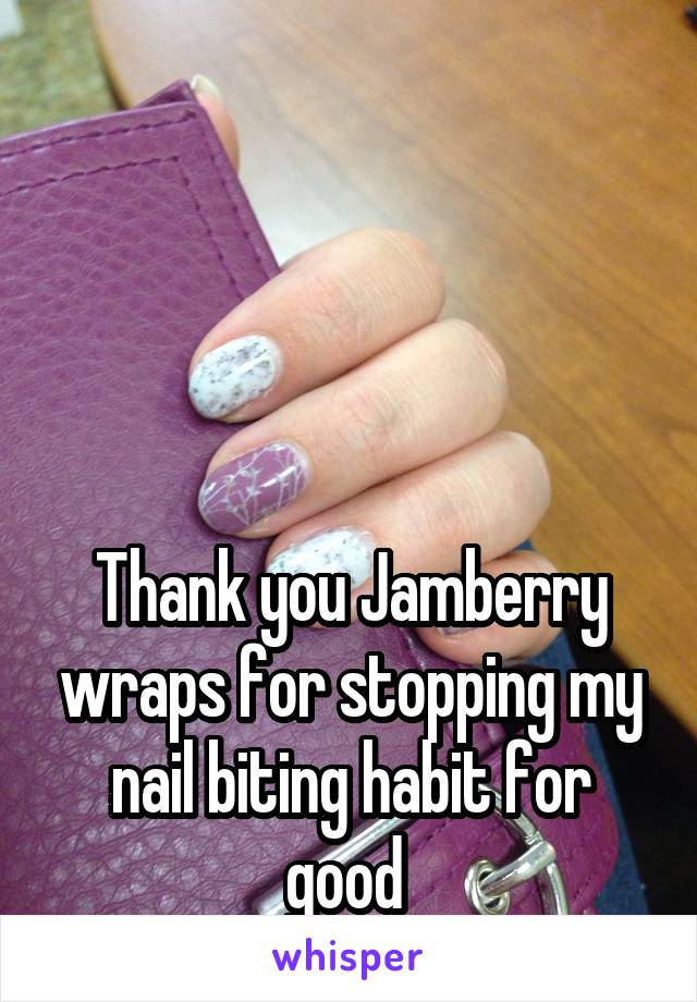 Thank you Jamberry wraps for stopping my nail biting habit for good