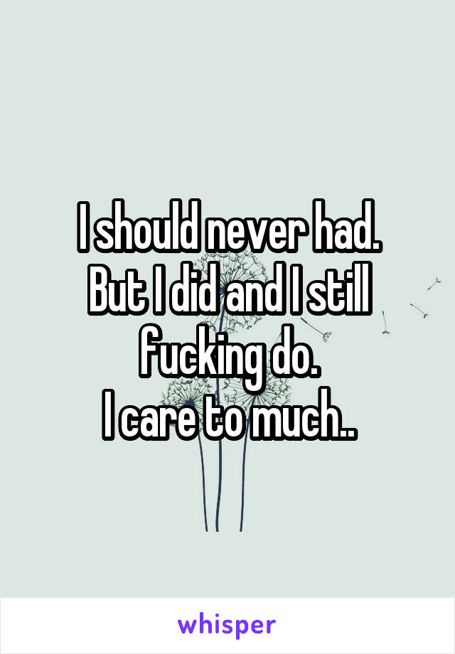 I should never had. But I did and I still fucking do. I care to much..
