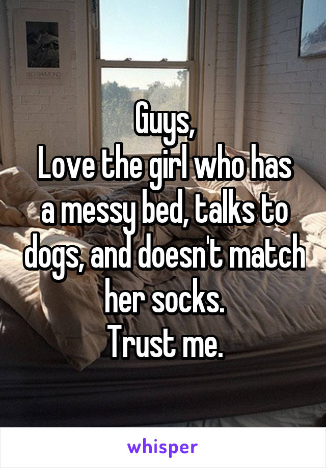 Guys, Love the girl who has a messy bed, talks to dogs, and doesn't match her socks. Trust me.