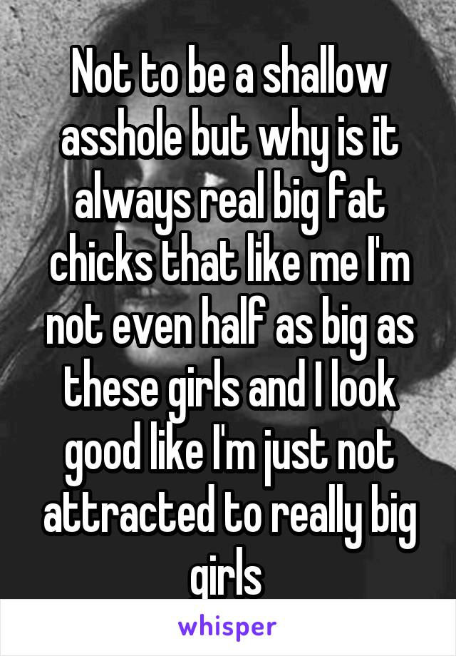 Not to be a shallow asshole but why is it always real big fat chicks that like me I'm not even half as big as these girls and I look good like I'm just not attracted to really big girls