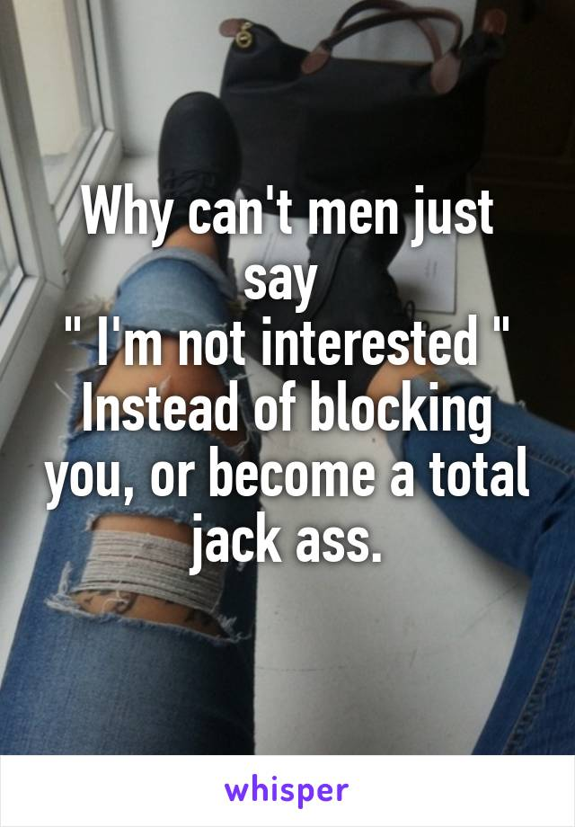 """Why can't men just say  """" I'm not interested """" Instead of blocking you, or become a total jack ass."""
