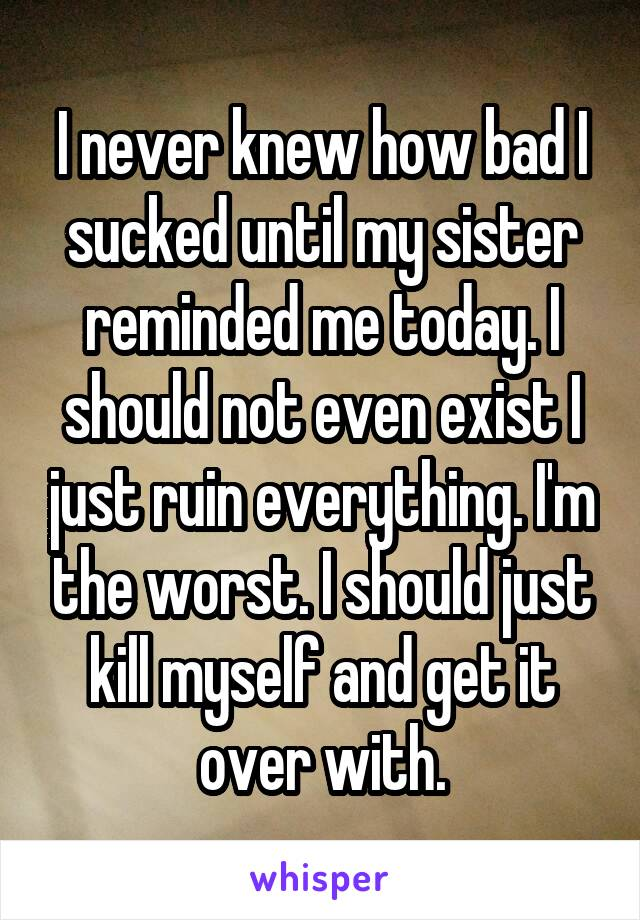 I never knew how bad I sucked until my sister reminded me today. I should not even exist I just ruin everything. I'm the worst. I should just kill myself and get it over with.