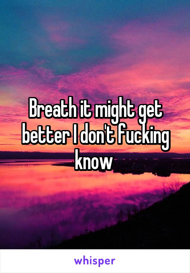Breath it might get better I don't fucking know