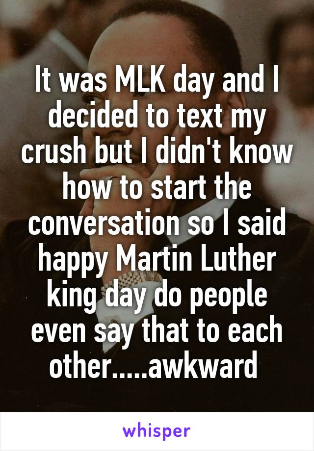 It was MLK day and I decided to text my crush but I didn't know how to start the conversation so I said happy Martin Luther king day do people even say that to each other.....awkward