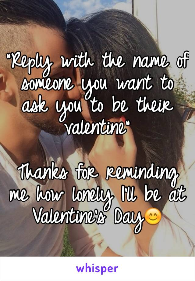 """""""Reply with the name of someone you want to ask you to be their valentine""""  Thanks for reminding me how lonely I'll be at Valentine's Day😊"""