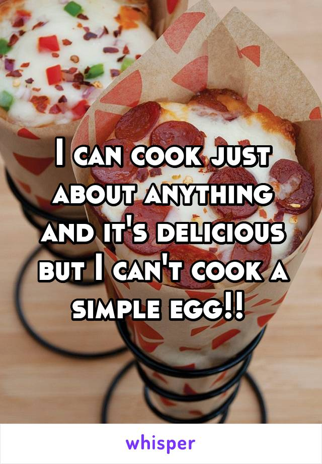 I can cook just about anything and it's delicious but I can't cook a simple egg!!