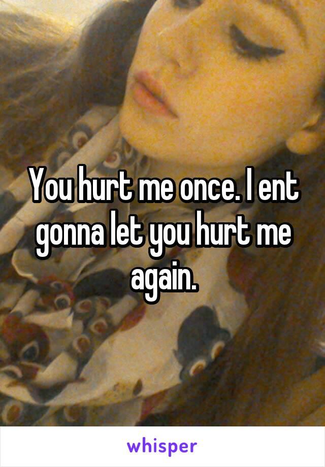You hurt me once. I ent gonna let you hurt me again.