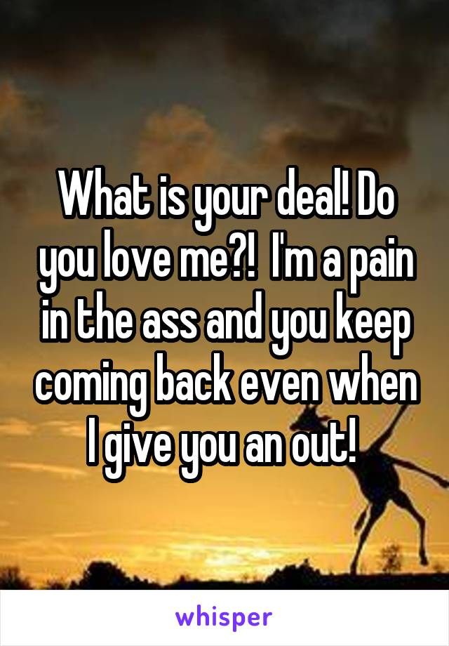 What is your deal! Do you love me?!  I'm a pain in the ass and you keep coming back even when I give you an out!
