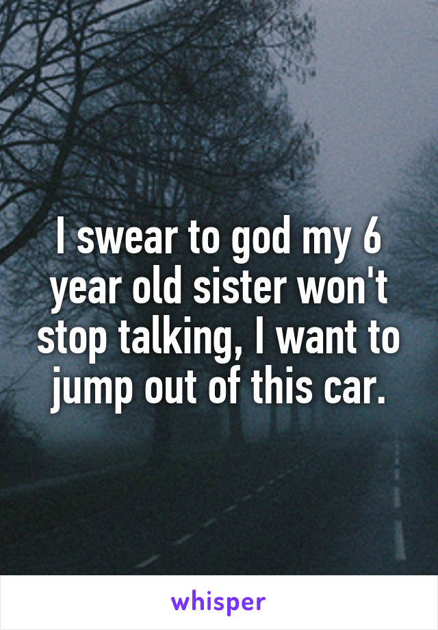 I swear to god my 6 year old sister won't stop talking, I want to jump out of this car.