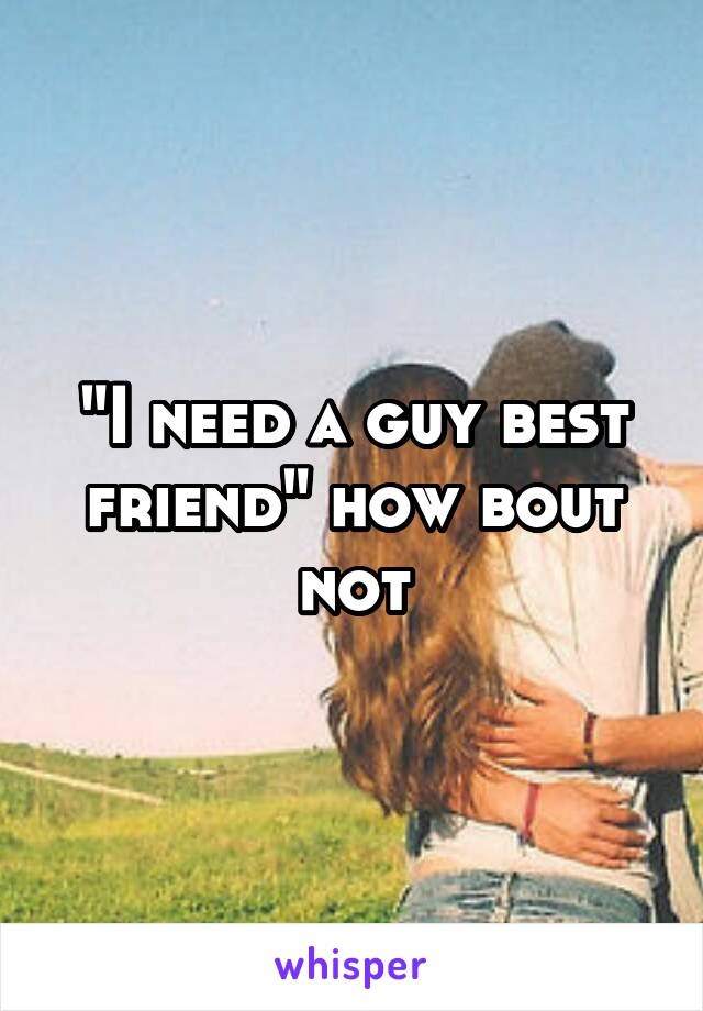 """""""I need a guy best friend"""" how bout not"""