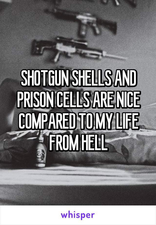 SHOTGUN SHELLS AND PRISON CELLS ARE NICE COMPARED TO MY LIFE FROM HELL