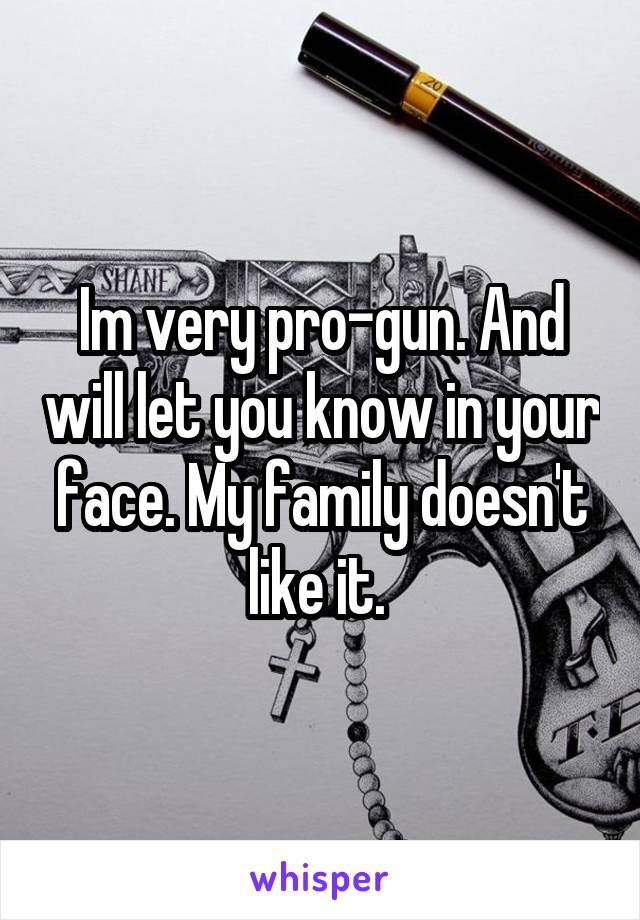 Im very pro-gun. And will let you know in your face. My family doesn't like it.