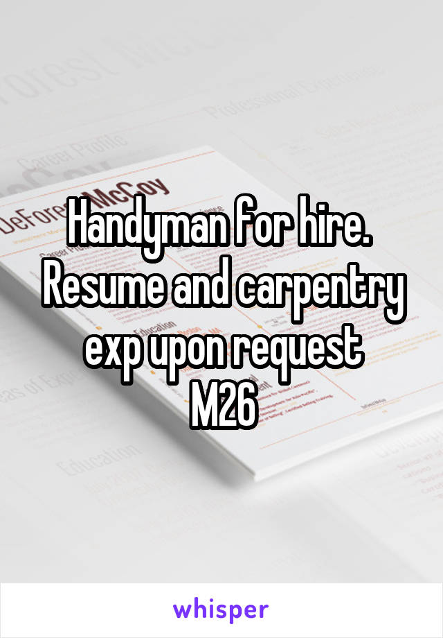 Handyman for hire.  Resume and carpentry exp upon request M26