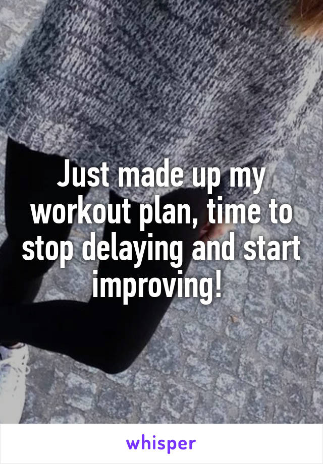Just made up my workout plan, time to stop delaying and start improving!