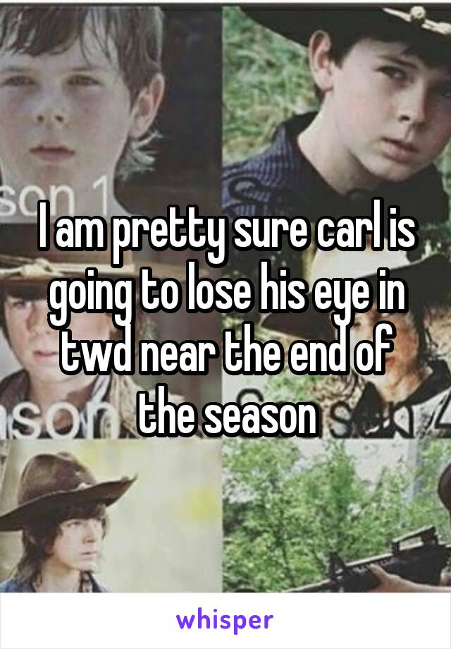 I am pretty sure carl is going to lose his eye in twd near the end of the season