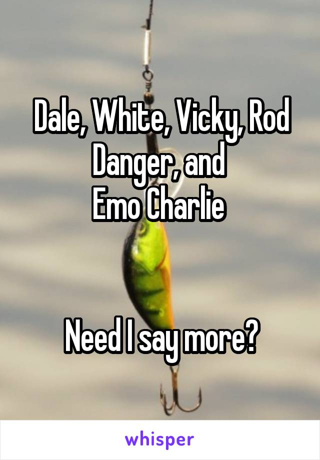 Dale, White, Vicky, Rod Danger, and  Emo Charlie    Need I say more?