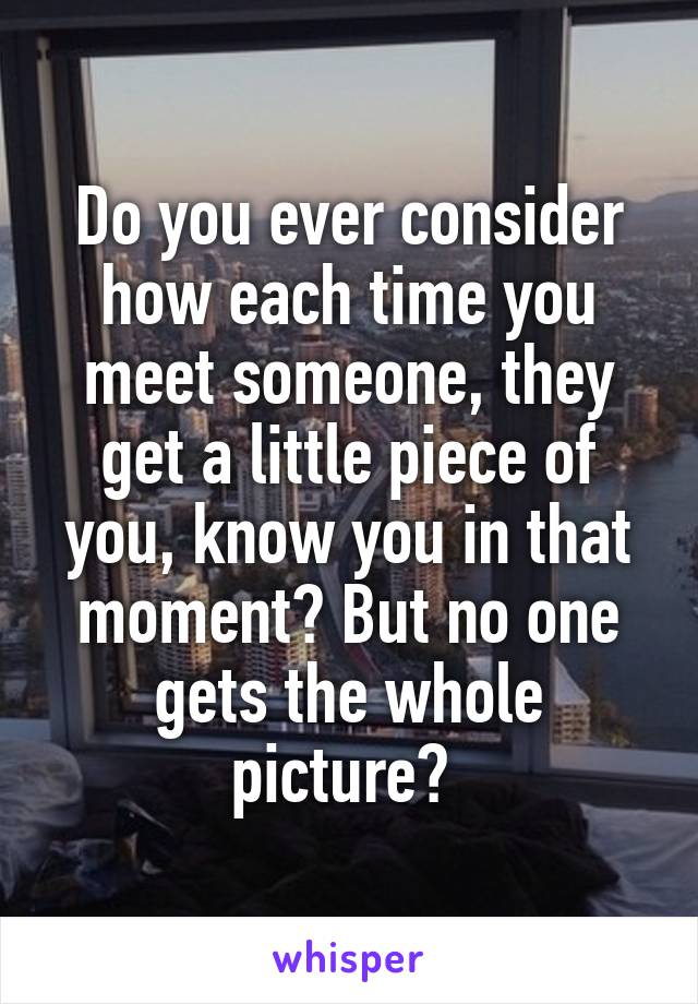 Do you ever consider how each time you meet someone, they get a little piece of you, know you in that moment? But no one gets the whole picture?