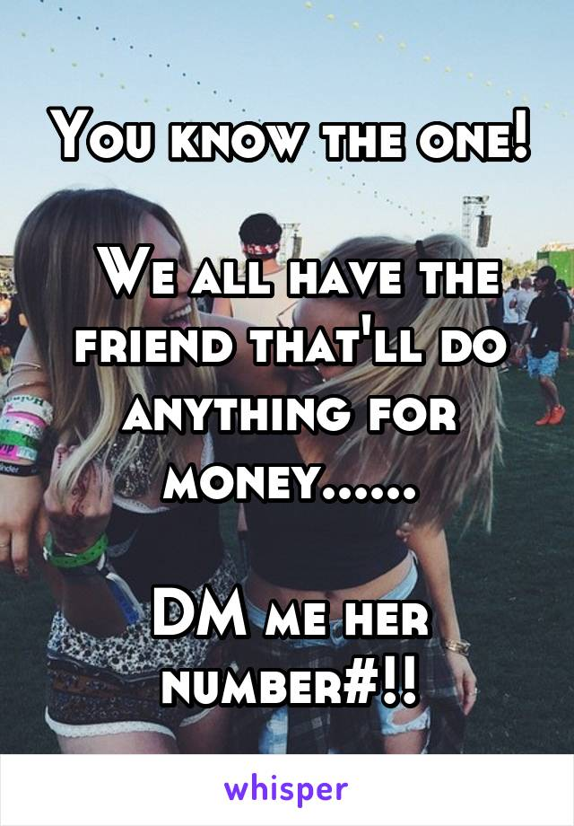 You know the one!   We all have the friend that'll do anything for money......  DM me her number#!!