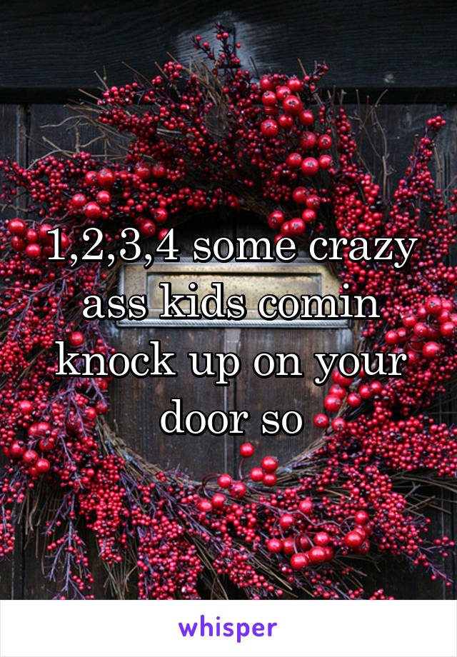 1,2,3,4 some crazy ass kids comin knock up on your door so