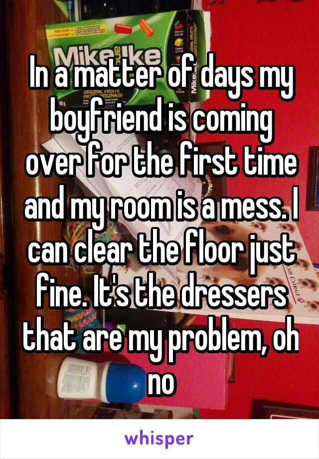 In a matter of days my boyfriend is coming over for the first time and my room is a mess. I can clear the floor just fine. It's the dressers that are my problem, oh no