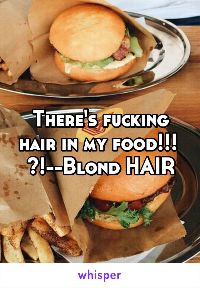 There's fucking hair in my food!!!  <!--Blond HAIR
