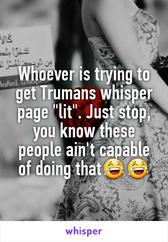 "Whoever is trying to get Trumans whisper page ""lit"". Just stop, you know these people ain't capable of doing that😂😂"