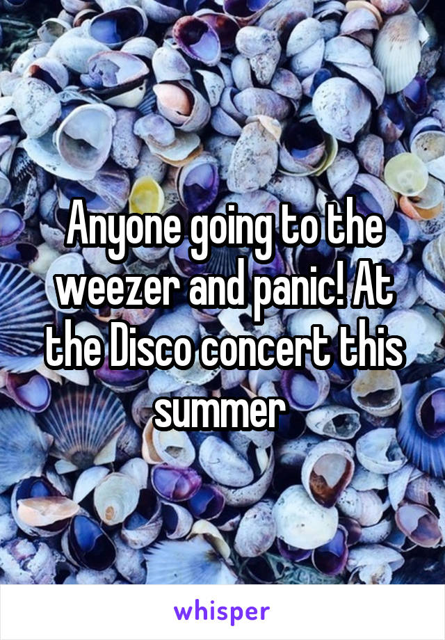 Anyone going to the weezer and panic! At the Disco concert this summer