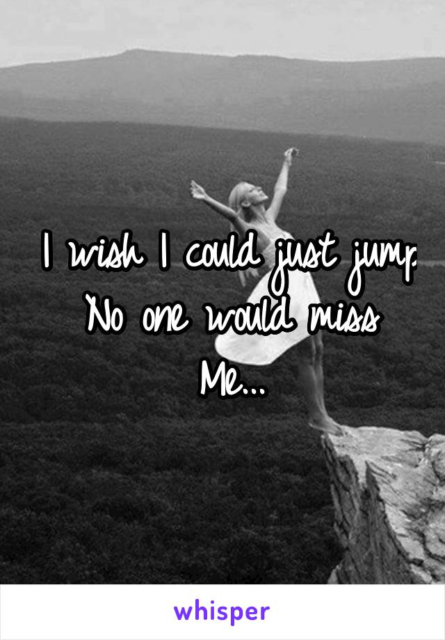 I wish I could just jump No one would miss Me...