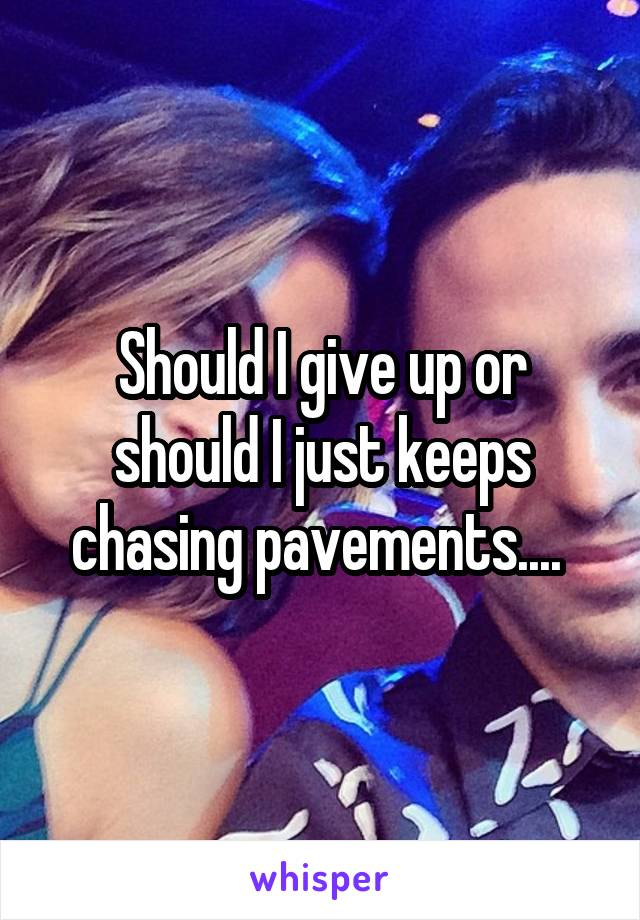 Should I give up or should I just keeps chasing pavements....