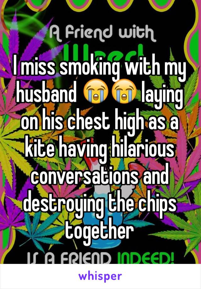 I miss smoking with my husband 😭😭 laying on his chest high as a kite having hilarious conversations and destroying the chips together
