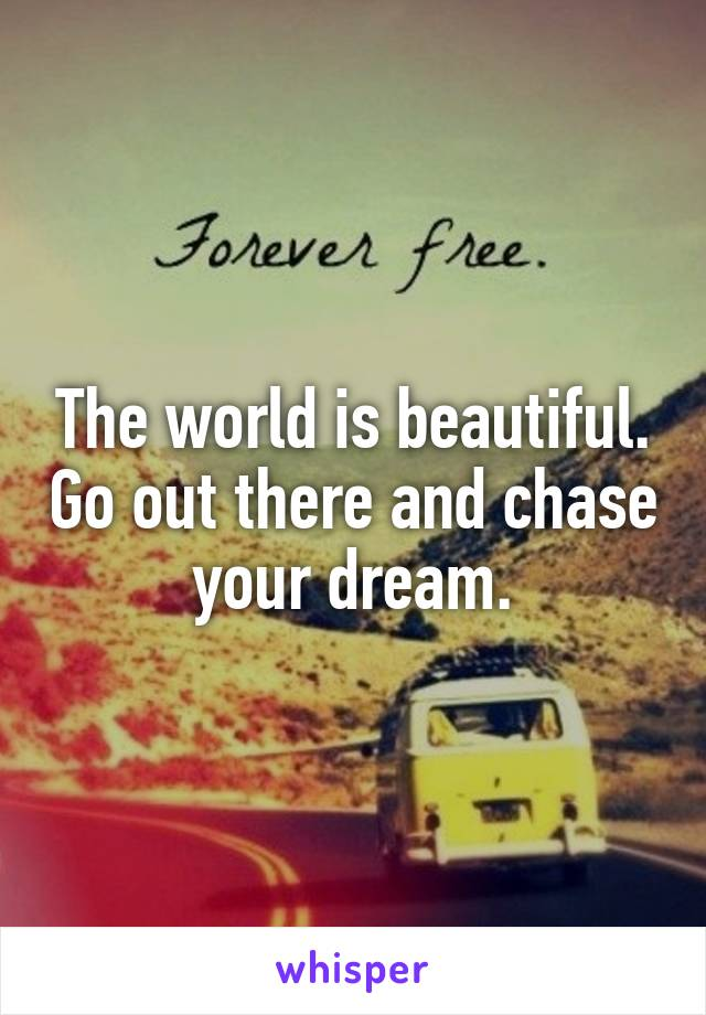 The world is beautiful. Go out there and chase your dream.