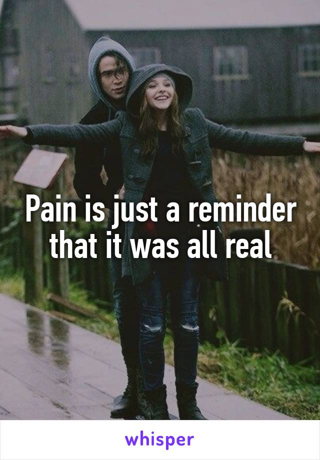 Pain is just a reminder that it was all real