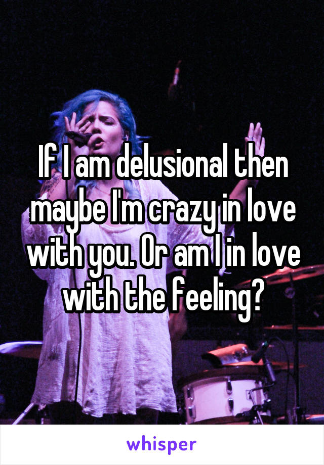 If I am delusional then maybe I'm crazy in love with you. Or am I in love with the feeling?