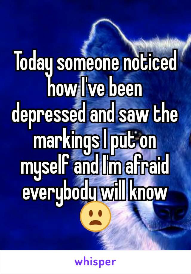 Today someone noticed how I've been depressed and saw the markings I put on myself and I'm afraid everybody will know 😦