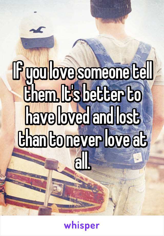 If you love someone tell them. It's better to have loved and lost than to never love at all.