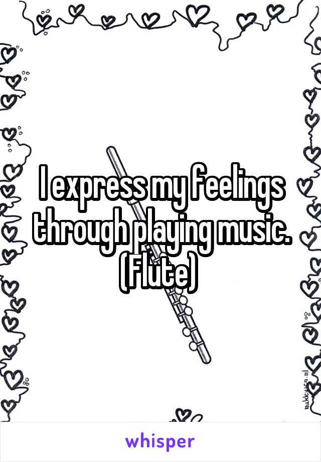 I express my feelings through playing music. (Flute)