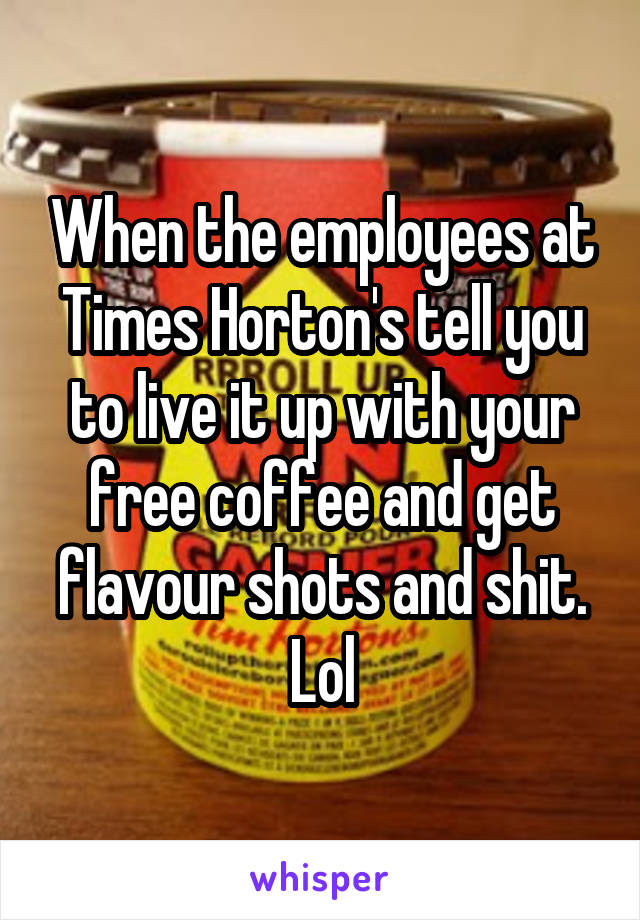 When the employees at Times Horton's tell you to live it up with your free coffee and get flavour shots and shit. Lol