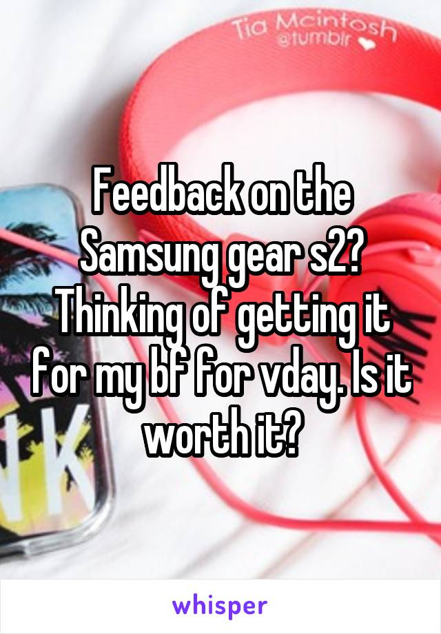 Feedback on the Samsung gear s2? Thinking of getting it for my bf for vday. Is it worth it?
