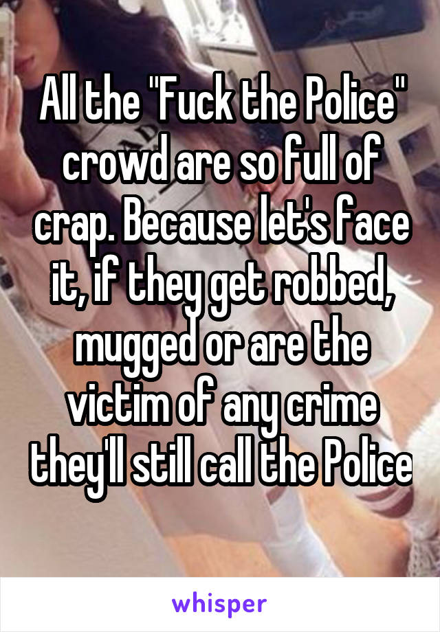 "All the ""Fuck the Police"" crowd are so full of crap. Because let's face it, if they get robbed, mugged or are the victim of any crime they'll still call the Police"