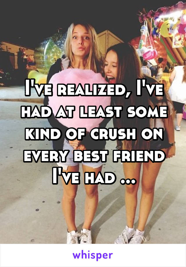 I've realized, I've had at least some kind of crush on every best friend I've had ...
